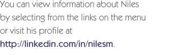 You can view information about Niles by selecting from the links on the menu or visit his profile at http://linkedin.com/in/nilesm